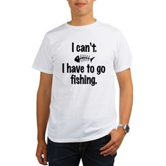 I Can't. I have to fish. Organic Men's T-Shirt