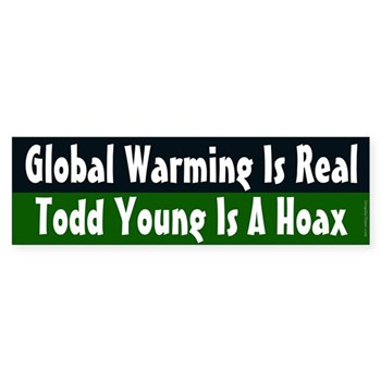 Global Warming is real.  Todd Young is a hoax. (anti-Young bumper sticker)