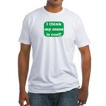 I Think My Mom Is Cool Fitted T-Shirt